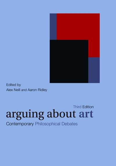 Arguing about Art: Contemporary Philosophical Debates. Alex Neill and Aaron Ridley (eds.) (2007)