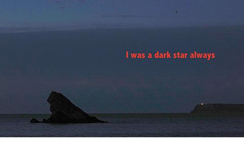 I was a dark star always